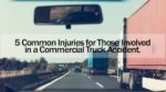 5 Common Injuries for Those Involved in a Commercial Truck Accident. A Commercial Truck Accident Attorney Explains How They Can Assist