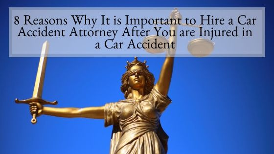 8 Reasons Why It is Important to Hire a Car Accident Attorney After You are Injured in a Car Accident