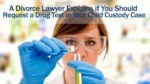 A Divorce Lawyer Explains if You Should Request a Drug Test in Your Child Custody Case