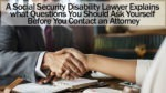 A Social Security Disability Lawyer Explains what Questions You Should Ask Yourself Before You Contact an Attorney