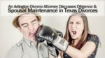 An Arlington Divorce Attorney Discusses Diligence and Spousal Maintenance in Texas Divorces