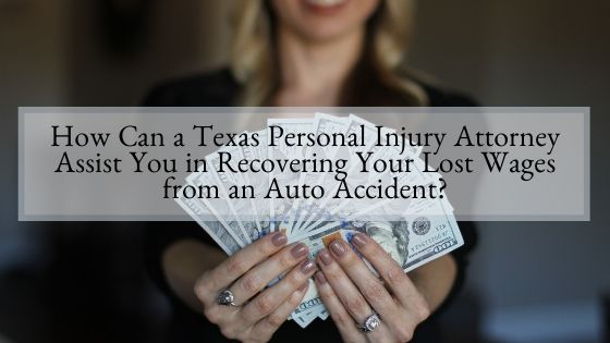 How Can a Texas Personal Injury Attorney Assist You in Recovering Your Lost Wages from an Auto Accident