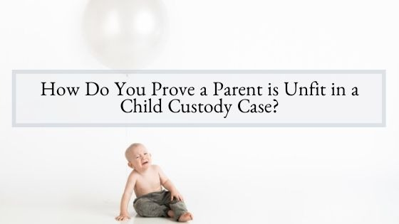How Do You Prove a Parent is Unfit in a Child Custody Case?