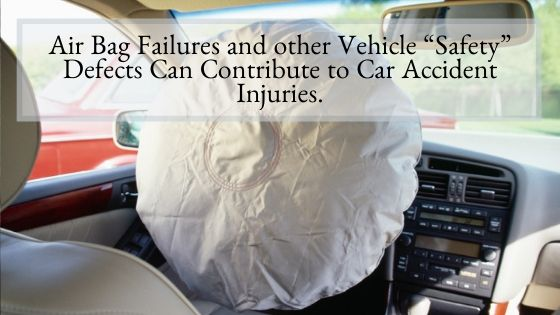 "Air Bag Failures and other Vehicle ""Safety"" Defects Can Contribute to Car Accident Injuries."