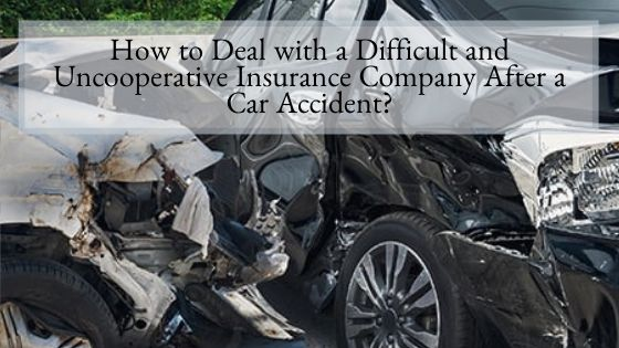 How to Deal with a Difficult and Uncooperative Insurance Company After a Car Accident?
