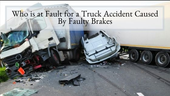 Who is at Fault for a Truck Accident Caused By Faulty Brakes