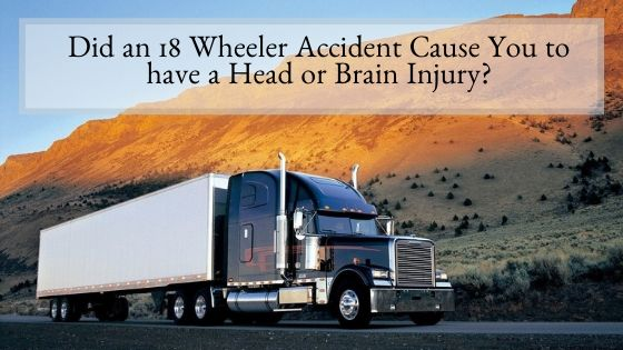 Did an 18 Wheeler Accident Cause You to have a Head or Brain Injury?