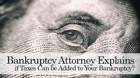 Bankruptcy Attorney Explains if Taxes Can be Added to Your Bankruptcy