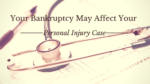 Your Bankruptcy May Affect Your Personal Injury Case