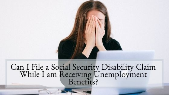 Can I File a Social Security Disability Claim While I am Receiving Unemployment Benefits