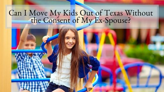 Can I Move My Kids Out of Texas Without the Consent of My Ex-Spouse