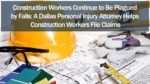 Construction Workers Continue to Be Plagued by Falls: A Dallas Personal Injury Attorney Helps Construction Workers File Claims