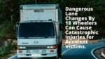 Dangerous Lane Changes By 18 Wheelers Can Cause Catastrophic Injuries for Accident Victims.