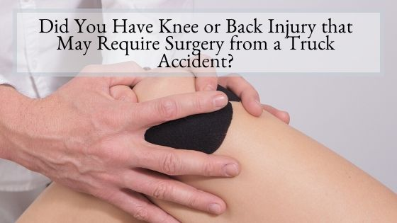 Did You Have Knee or Back Injury that May Require Surgery from a Truck Accident