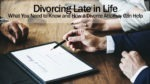 Divorcing Late in Life. What You Need to Know and How a Divorce Attorney Can Help