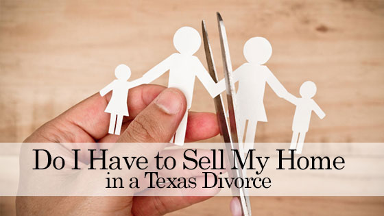 Do I Have to Sell My Home in a Texas Divorce
