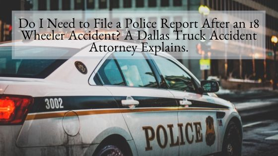 Do I Need to File a Police Report After an 18 Wheeler Accident