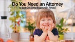Do You Need an Attorney to Sort Out Child Support in Texas?
