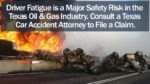 Driver Fatigue is a Major Safety Risk in the Texas Oil & Gas Industry Consult a Texas Car Accident Attorney to File a Claim