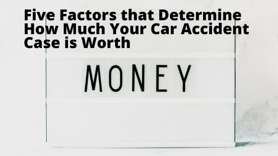 Five Factors that Determine How Much Your Car Accident Case is Worth