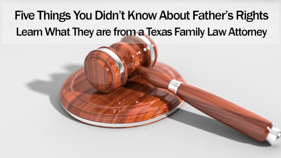 Five Things You Didn't Know About Father's Rights: Learn What They are from a Texas Family Law Attorney