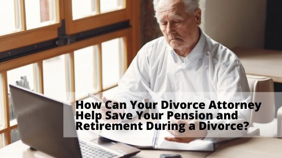 How Can Your Divorce Attorney Help Save Your Pension and Retirement During a Divorce