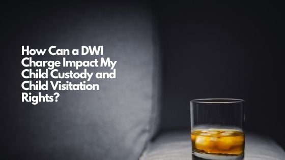 How Can a DWI Charge Impact My Child Custody and Child Visitation Rights