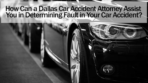 How Can a Dallas Car Accident Attorney Assist You in Determining Fault in Your Car Accident