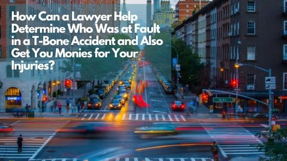 How Can a Lawyer Help Determine Who Was at Fault in a T-Bone Accident and Also Get You Monies for Your Injuries