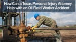 How Can a Texas Personal Injury Attorney Help with an Oil Field Worker Accident