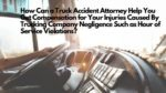 How Can a Truck Accident Attorney Help You Get Compensation for Your Injuries Caused By Trucking Company Negligence Such as Hour of Service Violations