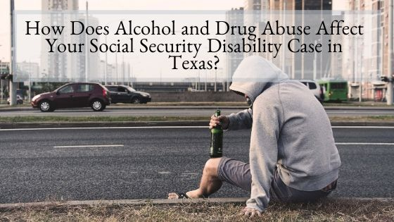How Does Alcohol and Drug Abuse Affect Your Social Security Disability Case in Texas