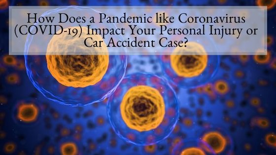 How Does a Pandemic like Coronavirus Impact Your Personal Injury or Car Accident Case