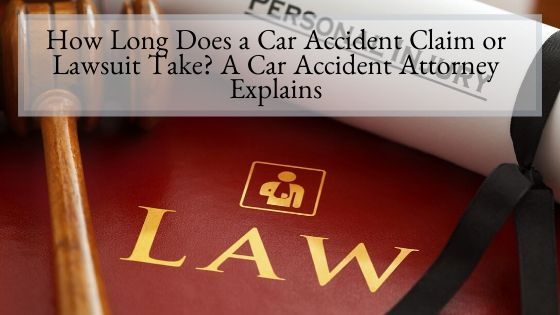 How Long Does a Car Accident Claim or Lawsuit Take A Car Accident Attorney Explains