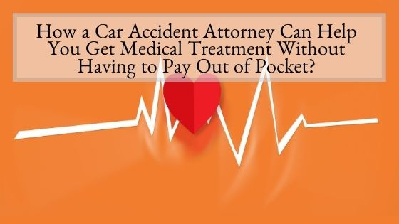How a Car Accident Attorney Can Help You Get Medical Treatment Without Having to Pay Out of Pocket