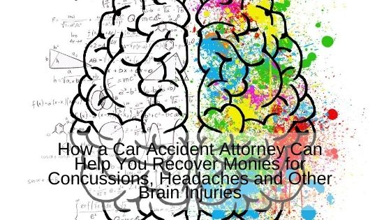 How a Car Accident Attorney Can Help You Recover Monies for Concussions, Headaches and Other Brain Injuries