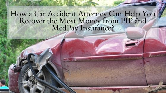 How a Car Accident Attorney Can Help You Recover the Most Money from PIP and MedPay Insurance