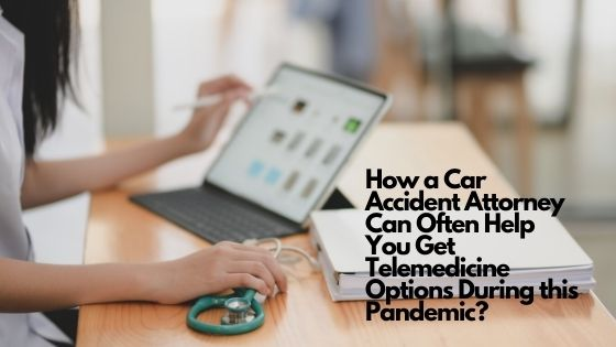 How a Car Accident Attorney Can Often Help You Get Telemedicine Options During this Pandemic