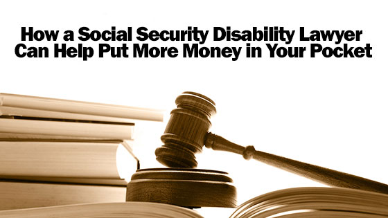 How a Social Security Disability Lawyer Can Help Put More Money in Your Pocket