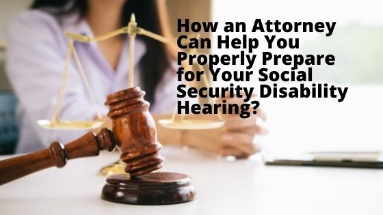How an Attorney Can Help You Properly Prepare for Your Social Security Disability Hearing