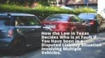 How the Law in Texas Decides Who is at Fault if You Have been in a Disputed Liability Situation Involving Multiple Vehicles.