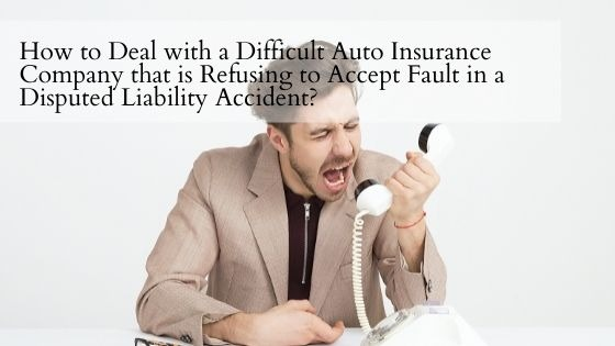 How to Deal with a Difficult Auto Insurance Company that is Refusing to Accept Fault in a Disputed Liability Accident