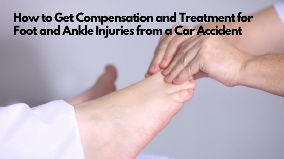 How to Get Compensation and Treatment for Foot and Ankle Injuries from a Car Accident