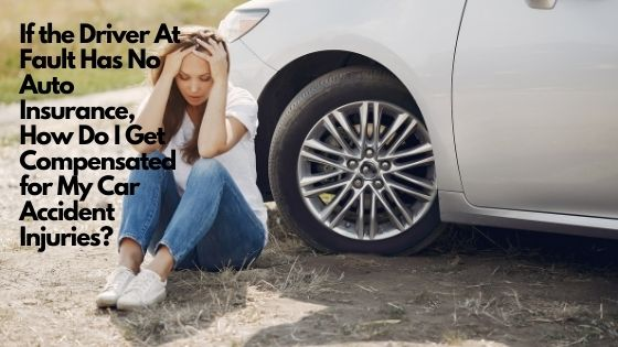 If the Driver At Fault Has No Auto Insurance, How Do I Get Compensated for My Car Accident Injuries