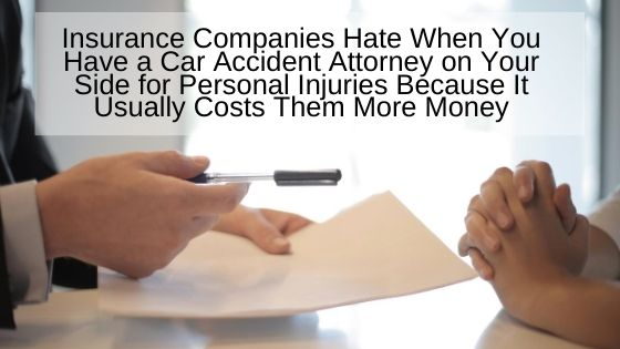 Insurance Companies Hate When You Have a Car Accident Attorney on Your Side for Personal Injuries Because It Usually Costs Them More Money