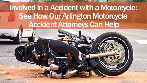 Involved in a Accident with a Motorcycle: See How Our Arlington Motorcycle Accident Attorneys Can Help