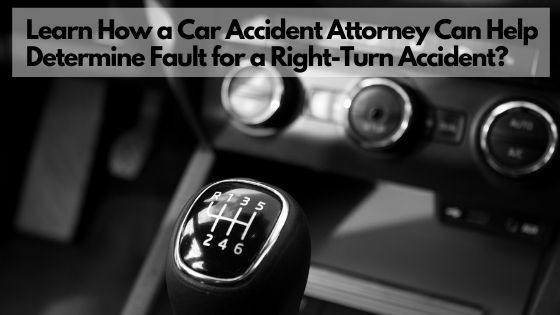 Learn How a Car Accident Attorney Can Help Determine Fault for a Right-Turn Accident