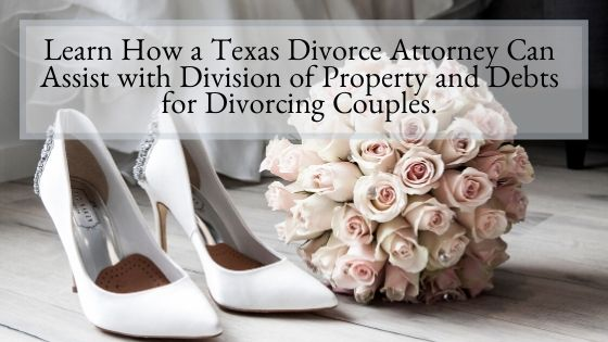 Learn How a Texas Divorce Attorney Can Assist with Division of Property and Debts for Divorcing Couples