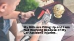 My Bills are Piling Up and I am Not Working Because of My Car Accident Injuries.