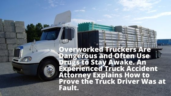 Overworked Truckers Are Dangerous and Often Use Drugs to Stay Awake. An Experienced Truck Accident Attorney Explains How to Prove the Truck Driver Was at Fault.